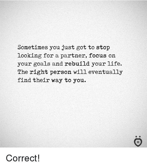 Goals, Life, and Focus: Sometimes you just got to stop  looking for a partner, focus on  your goals and rebuild your life.  The right person will eventually  find their way to you. Correct!