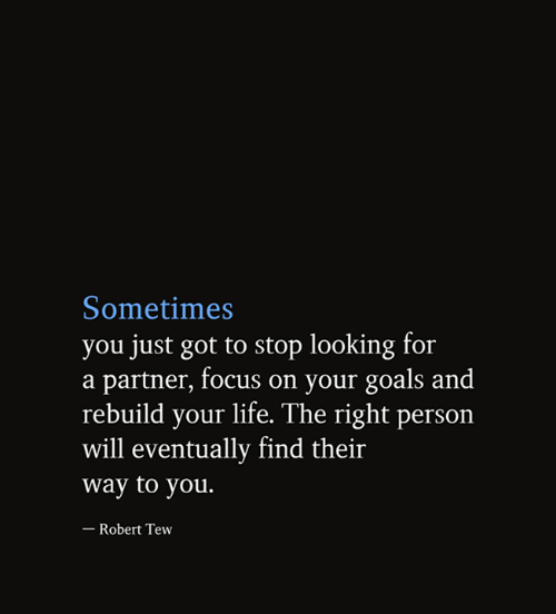 tew: Sometimes  you just got to stop looking for  a partner, focus on your goals and  rebuild your life. The right person  will eventually find their  way to you.  - Robert Tew