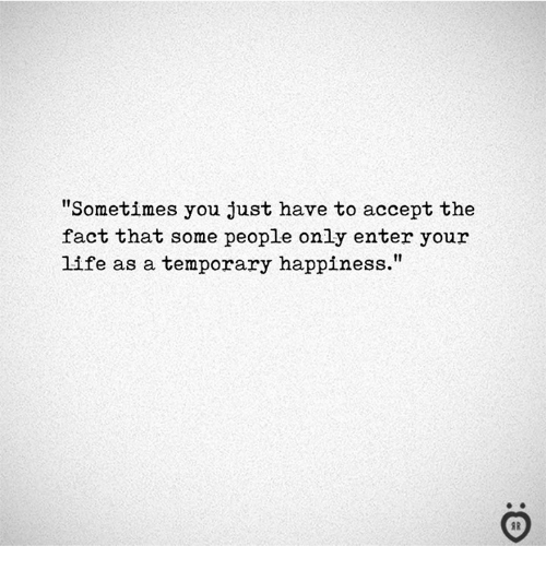 """Life, Happiness, and Accept: """"Sometimes you just have to accept the  fact that some people only enter your  life as a temporary happiness.""""  I R"""