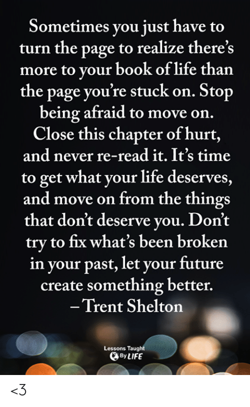 trent: Sometimes you just have  turn the page to realize there's  more to your book of life than  the page you're stuck on. Stop  being afraid to move on.  Close this chapter of hurt,  and never re-read it. It's time  to get what your life deserves,  and move on from the things  that don't deserve you. Don't  try to fix what's been broken  in your past, let your future  create something better.  -Trent Shelton  Lessons Taught  By LIFE <3