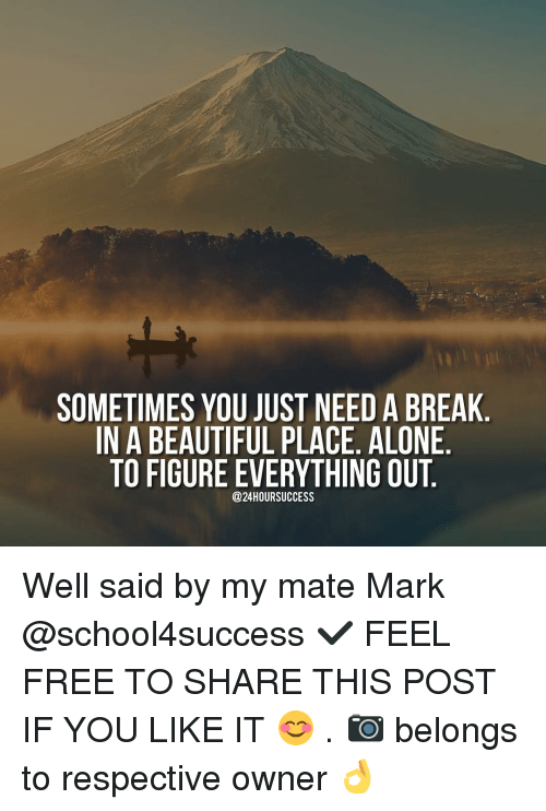 beautiful places: SOMETIMES YOU JUST NEED A BREAK  IN A BEAUTIFUL PLACE. ALONE  TO FIGURE EVERYTHING OUT  @24HOURSUCCESS Well said by my mate Mark @school4success ✔️ FEEL FREE TO SHARE THIS POST IF YOU LIKE IT 😊 . 📷 belongs to respective owner 👌