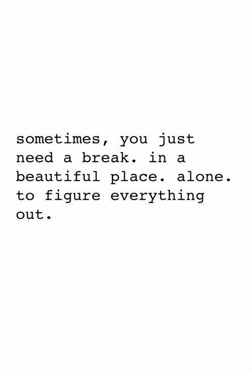 Need A Break: sometimes, you just  need a break. in a  beautiful place. alone.  to figure everything  out.