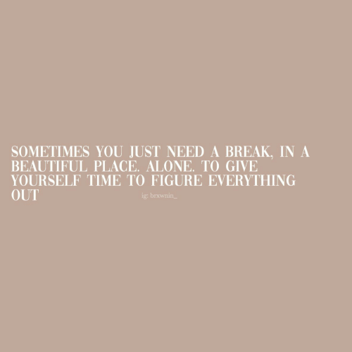 Need A Break: SOMETIMES YOU JUST NEED A BREAK, IN A  BEAUTIFUL PLACE. ALONE. TO GIVE  YOURSELF TIME TO FIGURE EVERYTHING  OUT  ig: brxwnin_