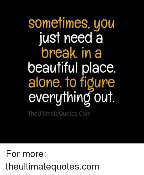 beautiful places: Sometimes, you  just need a  break in a  beautiful place  alone. to figure  everything out  The Ultimate Quotes.com For more: theultimatequotes.com