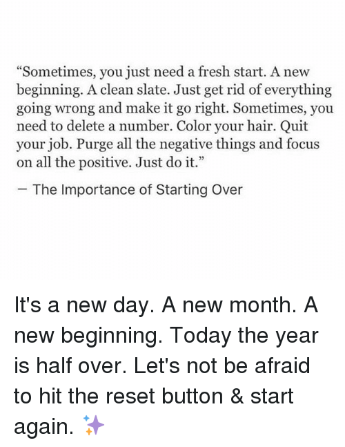 "Fresh Start: ""Sometimes, you just need a fresh start. A new  beginning. A clean slate. Just get rid of everything  going wrong and make it go right. Sometimes, you  need to delete a number. Color your hair. Quit  your job. Purge all the negative things and focus  on all the positive. Just do it.'""  The Importance of Starting Over It's a new day. A new month. A new beginning. Today the year is half over. Let's not be afraid to hit the reset button & start again. ✨"