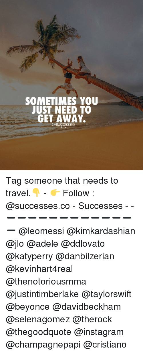 Adele, JLo, and Memes: SOMETIMES YOU  JUST NEED TO  GET AWAY. Tag someone that needs to travel.👇 - 👉 Follow : @successes.co - Successes - - ➖➖➖➖➖➖➖➖➖➖➖➖➖ @leomessi @kimkardashian @jlo @adele @ddlovato @katyperry @danbilzerian @kevinhart4real @thenotoriousmma @justintimberlake @taylorswift @beyonce @davidbeckham @selenagomez @therock @thegoodquote @instagram @champagnepapi @cristiano