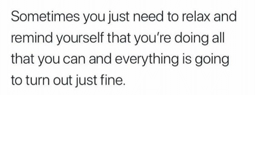 Need To Relax: Sometimes you just need to relax and  remind yourself that you're doing all  that you can and everything is going  to turn out just fine.