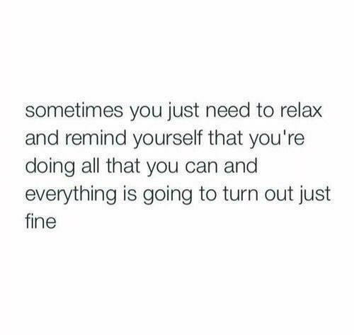 Need To Relax: sometimes you just need to relax  and remind yourself that you're  doing all that you can and  everything is going to turn out just  fine