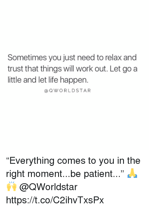 "Life, Work, and Patient: Sometimes you just need to relax and  trust that things will work out. Let go a  little and let life happen.  a QWORLDSTAR ""Everything comes to you in the right moment...be patient..."" 🙏🙌 @QWorldstar https://t.co/C2ihvTxsPx"