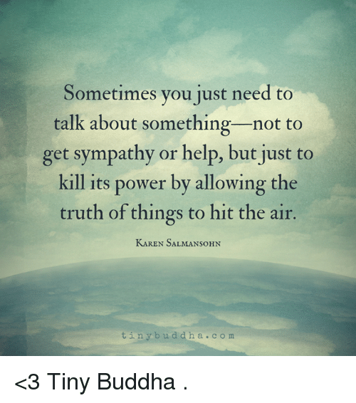 Memes, Buddha, and 🤖: Sometimes you just need to  talk about something not to  get sympathy or help, but just to  kill its power by allowing the  truth of things to hit the air.  KAREN SALMANSoHN  t i n y b u d d h a c o m <3 Tiny Buddha  .