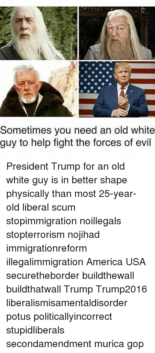 America, Memes, and Help: Sometimes you need an old white  guy to help fight the forces of evil President Trump for an old white guy is in better shape physically than most 25-year-old liberal scum stopimmigration noillegals stopterrorism nojihad immigrationreform illegalimmigration America USA securetheborder buildthewall buildthatwall Trump Trump2016 liberalismisamentaldisorder potus politicallyincorrect stupidliberals secondamendment murica gop