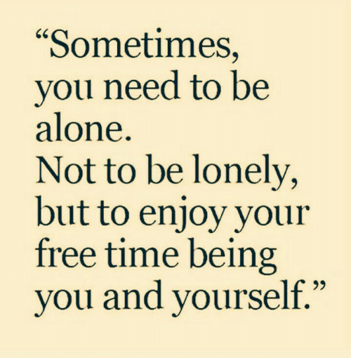 """Free Time: """"Sometimes,  you need to be  alone.  Not to be lonely,  but to enjoy your  free time being  you and yourself."""""""