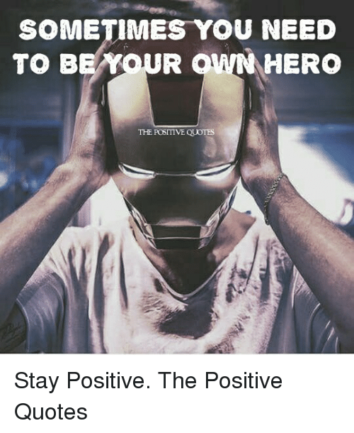Quotes, Hero, and You: SOMETIMES YOU NEED  TO BEAYOUR  HERO  THE POSITIVE QUOTES Stay Positive. The Positive Quotes