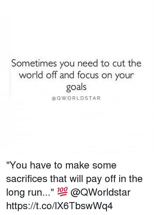 "Goals, Memes, and Run: Sometimes you need to cut the  world off and focus on your  goals  aQWORLDSTAR ""You have to make some sacrifices that will pay off in the long run..."" 💯 @QWorldstar https://t.co/lX6TbswWq4"