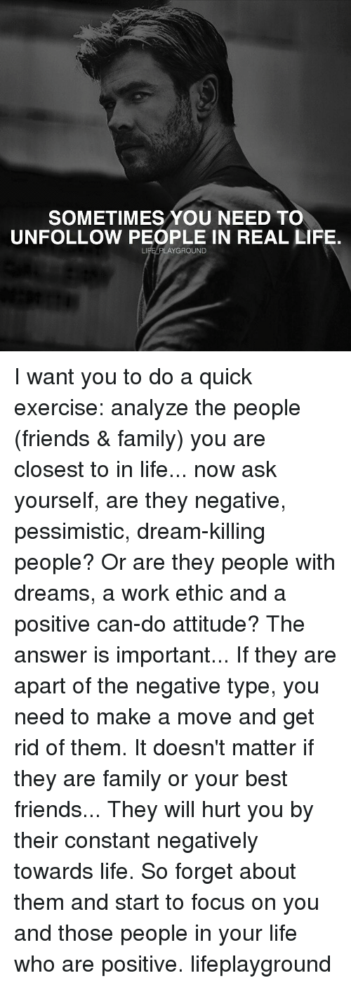 Memes, 🤖, and Ethics: SOMETIMES YOU NEED TO  UNFOLLOW PEOPLE IN REAL LIFE.  LIFE PLAYGROUND I want you to do a quick exercise: analyze the people (friends & family) you are closest to in life... now ask yourself, are they negative, pessimistic, dream-killing people? Or are they people with dreams, a work ethic and a positive can-do attitude? The answer is important... If they are apart of the negative type, you need to make a move and get rid of them. It doesn't matter if they are family or your best friends... They will hurt you by their constant negatively towards life. So forget about them and start to focus on you and those people in your life who are positive. lifeplayground