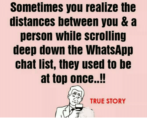 whatsapp: Sometimes you realize the  distances between you & a  person while scrolling  deep down the WhatsApp  chat list, they used to be  at top once..!  2 TRUE STORY
