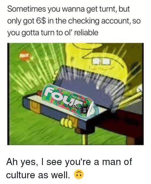 get turnt: Sometimes you wanna get turnt, but  only got 6$ in the checking account, so  you gotta turn to ol reliable Ah yes, I see you're a man of culture as well. 🙃
