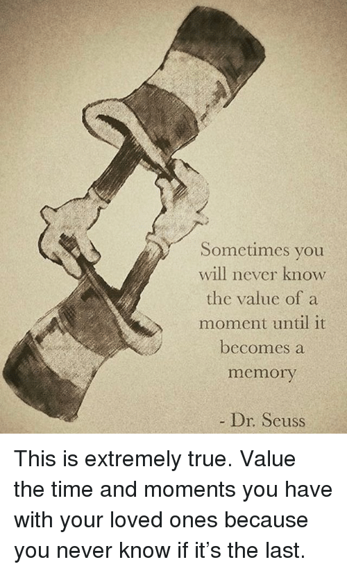 Dr. Seuss, Memes, and True: Sometimes you  will never know  the value ofa  moment until it  becomes a  memory  Dr. Seuss This is extremely true. Value the time and moments you have with your loved ones because you never know if it's the last.