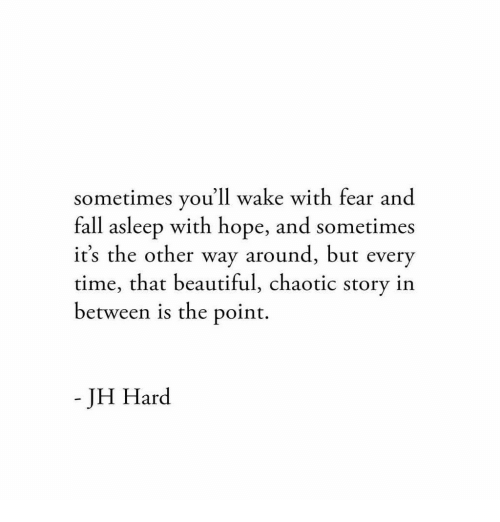 But Every Time: sometimes you'll wake with fear and  fall asleep with hope, and sometimes  it's the other way around, but every  time, that beautiful, chaotic story in  between is the point.  - JH Hard