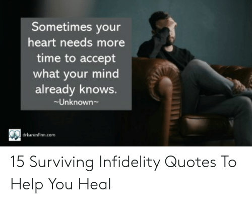 Cheating Spouse Meme: Sometimes your  heart needs more  time to accept  what your mind  already knows.  -Unknown~  drkarenfinn.com 15 Surviving Infidelity Quotes To Help You Heal