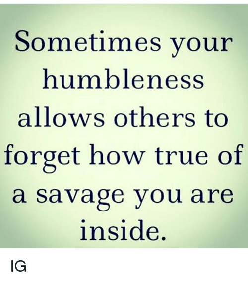 humbleness: Sometimes your  humbleness  allows others to  forget how true of  a savage you are  inside IG