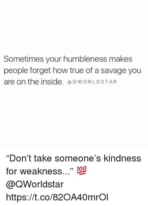 "humbleness: Sometimes your humbleness makes  people forget how true of a savage you  are on the inside. @o WORLDSTAR ""Don't take someone's kindness for weakness..."" 💯 @QWorldstar https://t.co/82OA40mrOl"