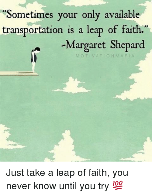 """leap of faith: """"Sometimes your only available  transportation is a leap of faith.  Margaret Shepard  N MAF Just take a leap of faith, you never know until you try 💯"""