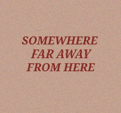 Far Away: SOMEWHERE  FAR AWAY  FROM HERE