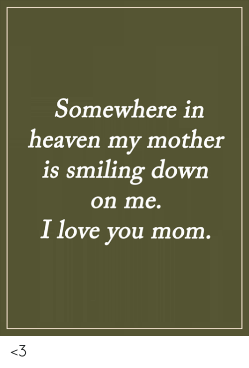 Love You Mom: Somewhere in  heaven my mother  is smiling down  on me.  I love you mom. <3