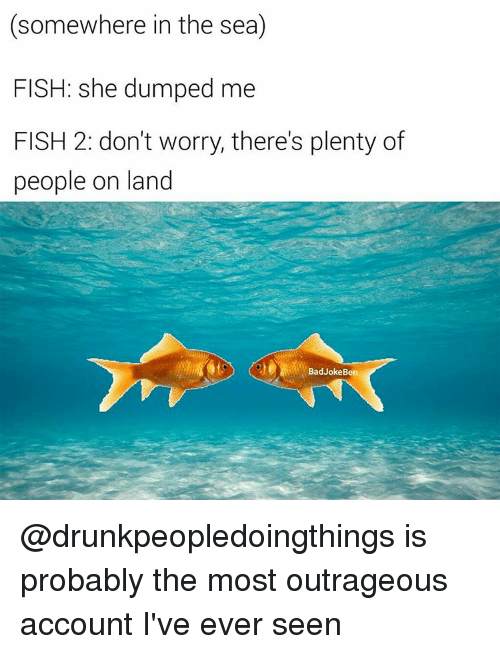 Somewhere in the sea fish she dumped me fish 2 don 39 t worry for Fish in the sea meme
