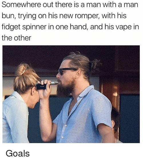 Funny, Goals, and Man Bun: Somewhere out there is a man with a man  bun, trying on his new romper, with his  fidget spinner in one hand, and his vape in  the other Goals