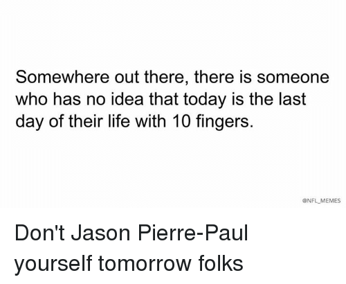 pierre paul: Somewhere out there, there is someone  who has no idea that today is the last  day of their life with 10 fingers.  @NFL MEMES Don't Jason Pierre-Paul yourself tomorrow folks