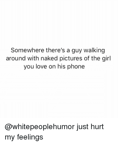 Love, Memes, and Phone: Somewhere there's a guy walking  around with naked pictures of the girl  you love on his phone @whitepeoplehumor just hurt my feelings