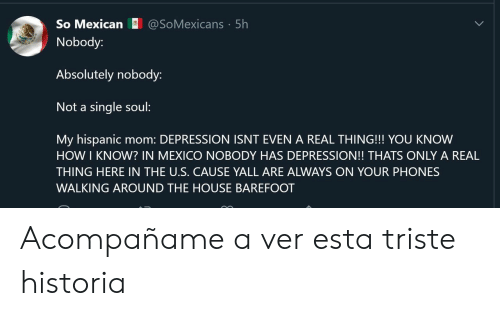 hispanic: @SoMexicans 5h  So Mexican  Nobody:  Absolutely nobody:  Not a single soul:  My hispanic  HOW I KNOW? IN MEXICO NOBODY HAS DEPRESSION!! THATS ONLY A REAL  mom: DEPRESSION ISNT EVEN A REAL THING!!! YOU KNOW  THING HERE IN THE U.S. CAUSE YALL ARE ALWAYS ON YOUR PHONES  WALKING AROUND THE HOUSE BAREFOOT Acompañame a ver esta triste historia