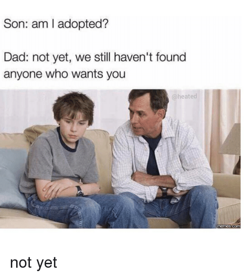 Memes, Heat, and 🤖: Son: am l adopted?  Dad: not yet, we still haven't found  anyone who wants you  a heated  memes Com not yet
