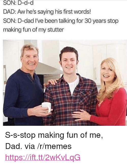 """His First Words: SON: D-d-d  DAD: Aw he's saying his first words!  SON: D-dad I've been talking for 30 years stop  making fun of my stutter <p>S-s-stop making fun of me, Dad. via /r/memes <a href=""""https://ift.tt/2wKvLqG"""">https://ift.tt/2wKvLqG</a></p>"""