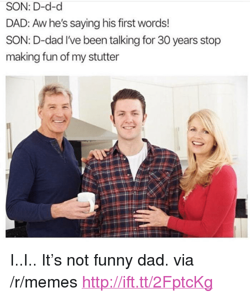 """His First Words: SON: D-d-d  DAD: Aw he's saying his first words!  SON: D-dad I've been talking for 30 years stop  making fun of my stutter <p>I..I.. It&rsquo;s not funny dad. via /r/memes <a href=""""http://ift.tt/2FptcKg"""">http://ift.tt/2FptcKg</a></p>"""