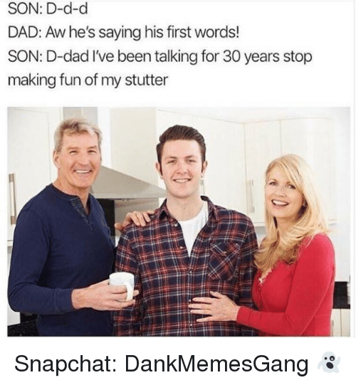 His First Words: SON: D-d-d  DAD: Aw he's saying his first words!  SON: D-dad I've been talking for 30 years stop  making fun of my stutter Snapchat: DankMemesGang 👻