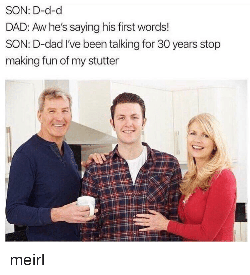 His First Words: SON: D-d-d  DAD: Aw he's saying his first words!  SON: D-dad I've been talking for 30 years stop  making fun of my stutter  13 meirl
