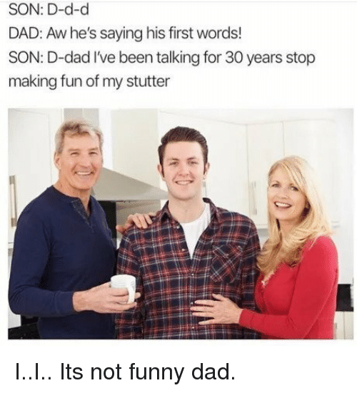 His First Words: SON: D-d-d  DAD: Aw he's saying his first words!  SON: D-dad I've been talking for 30 years stop  making fun of my stutter I..I.. Its not funny dad.