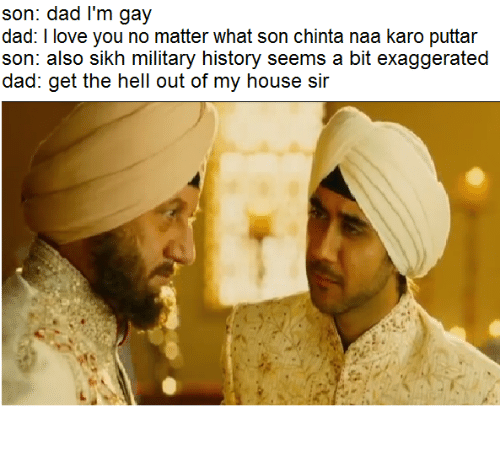 Sick Sikh: son: dad l'm gay  dad: I love you no matter what son chinta naa karo puttar  son: also sikh military history seems a bit exaggerated  dad: get the hell out of my house sir