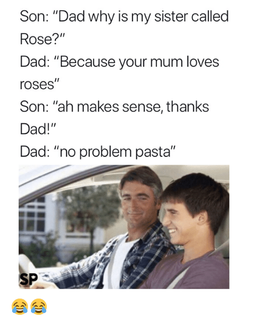 """Dad, Rose, and Pasta: Son: """"Dad why is my sister called  Rose?""""  Dad: """"Because your mum loves  roses""""  Son: """"ah makes sense, thanks  Dad!""""  Dad: """"no problem pasta""""  SP 😂😂"""
