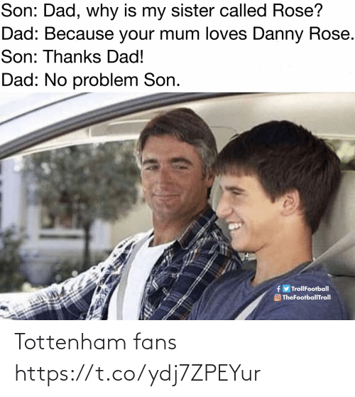 thanks dad: Son: Dad, why is my sister called Rose?  Dad: Because your mum loves Danny Rose.  Son: Thanks Dad!  Dad: No problem Son.  fy TrollFootball  O TheFootballTroll Tottenham fans https://t.co/ydj7ZPEYur