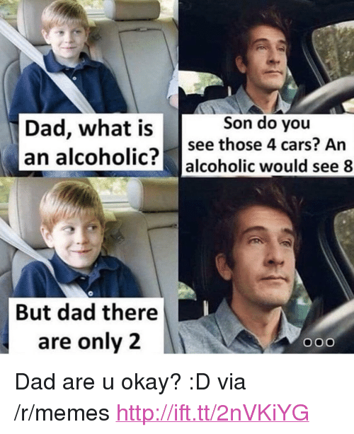 "U Okay: Son do you  Dad, what is see those 4 cars? An  an alcoholic? alcoholic would see 8  7  But dad there  are only 2 <p>Dad are u okay? :D via /r/memes <a href=""http://ift.tt/2nVKiYG"">http://ift.tt/2nVKiYG</a></p>"