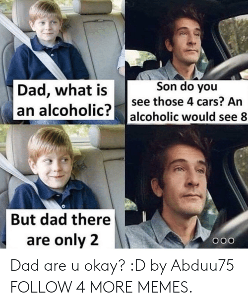 U Okay: Son do you  Dad, what is  see those 4 cars? An  an alcoholic?  alcoholic would see 8  But dad there  are only 2  OOO Dad are u okay? :D by Abduu75 FOLLOW 4 MORE MEMES.