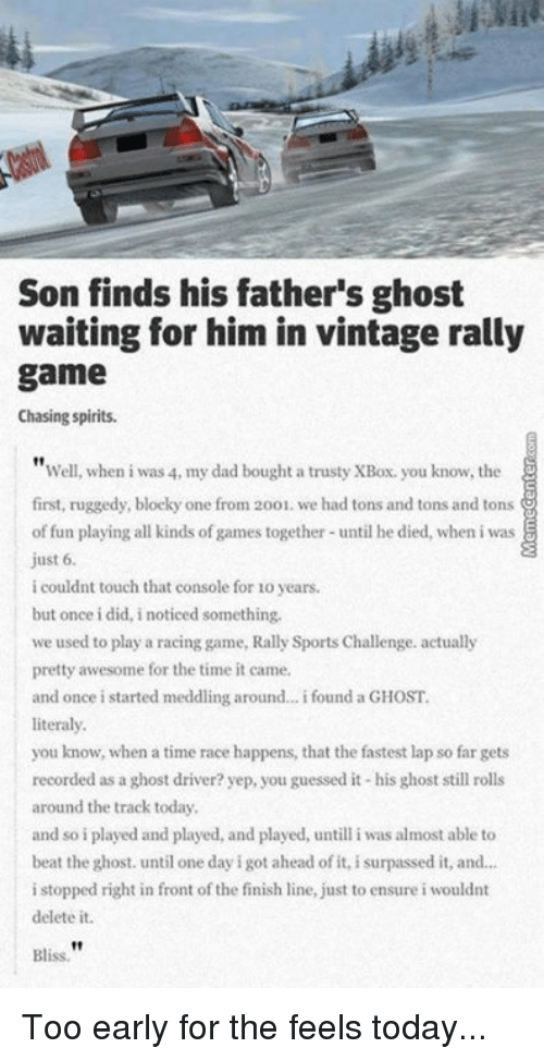Finish Line, Memes, and Chase: Son finds his father's ghost  waiting for him in vintage rally  game  Chasing spirits.  Well, when i was 4, my dad bought a trusty XBox, you know, the  first, ruggedy, blocky one from 2001. we had tons and tons and tons  of fun playing all kinds of games together until he died, when iwas  just 6.  i couldnt touch that console for lo years.  but once i did, i noticed something,  we used to play a racing game, Rally SportsChallenge. actually  pretty awesome for the time it came  and once i started meddling around... i found a GHOST.  literally.  you know, when a time race happens, that the fastest lap so far gets  recorded as a  ghost driver? yep, you guessed it his ghost still rolls  around the track today,  and so i played and played, and played, untill i was almost able to  beat the ghost. until one day i got ahead of it, i surpassed it, and...  i stopped right in front o  the finish line, just to ensure i wouldnt  delete it.  Bliss Too early for the feels today...