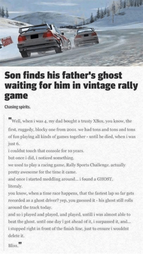 Memes, 🤖, and Fun: Son finds his father's ghost  waiting for him in vintage rally  game  Chasing spirits.  Well, when i was 4, my dad bought a trusty XBox. you know, the  first, ruggedy, blocky one from 2001. we had tons and tons and tons  of fun playing all kinds of games together until he died, when i was  just 6.  i couldnt touch that console for 10 years.  but once i did, i noticed something,  we used to play a racing game, Rally Sports Challenge. actually  pretty awesome for the time it came.  and once i started meddling around... i found a GHOST.  literally.  you know, when a time race happens, that the fastest lap so far gets  recorded as a ghost driver? yep.you guessed it-his ghost still rolls  around the track today.  and so iplayed and played, and played, untill i was almost able to  beat the ghost. until one day i got ahead ofit, isurpassed it, and...  i stopped right in front of the finish line, just to ensure i wouldnt  delete it.  Bliss.