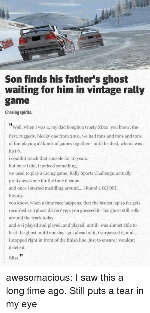 Finish Line: Son finds his father's ghost  waiting for him in vintage rally  game  Chasing spirits.  Well, when i was 4, my dad bought a trusty XBox. you know, the  first, ruggedy, blocky one from 2001. we had tons and tons and tons  of fun playing all kinds of games together until he died, when i was  ust 6  i couldnt touch that console for 1o years.  but once i did, i noticed something.  we used to play a racing game, Rally Sports Challenge. actually  pretty awesome for the time it came.  and once i started meddling around... i found a GHOST.  literaly  you know, when a time race happens, that the fastest lap so far gets  recorded as a ghost driver? yep, you guessed it his ghost sll rolls  around the track today  and so i played and played, and played, untill i was almost able to  beat the ghost. until one day i got ahead of it, i surpassed it, and.  i stopped right in front of the finish line, just to ensure i wouldnt  delete it  Bliss awesomacious:  I saw this a long time ago. Still puts a tear in my eye