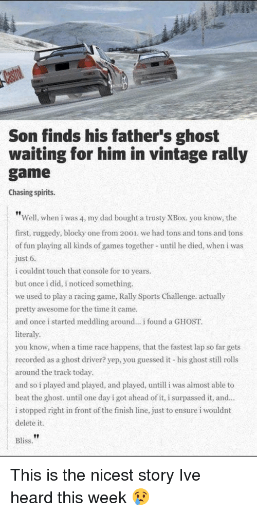 Finish Line: Son finds his father's ghost  waiting for him in vintage rally  game  Chasing spirits.  Well, when i was 4, my dad bought a trusty XBox. you know, the  first, ruggedy, blocky one from 2001. we had tons and tons and tons  of fun playing all kinds of games together- until he died, when i was  just 6.  i couldnt touch that console for 10 years  but once i did, i noticed something.  we used to play a racing game, Rally Sports Challenge. actually  pretty awesome for the time it came.  and once i started meddling around.. found a GHOST  literaly  you know, when a time race happens, that the fastest lap so far gets  recorded as a ghost driver? yep, you guessed it his ghost still rolls  around the track today  and so i played and played, and played, untill i was almost able to  beat the ghost. until one day i got ahead of it, i surpassed it, and  i stopped right in front of the finish line, just to ensure i wouldnt  delete it.  Bliss. This is the nicest story Ive heard this week 😢