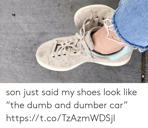 "dumber: son just said my shoes look like ""the dumb and dumber car"" https://t.co/TzAzmWDSjl"